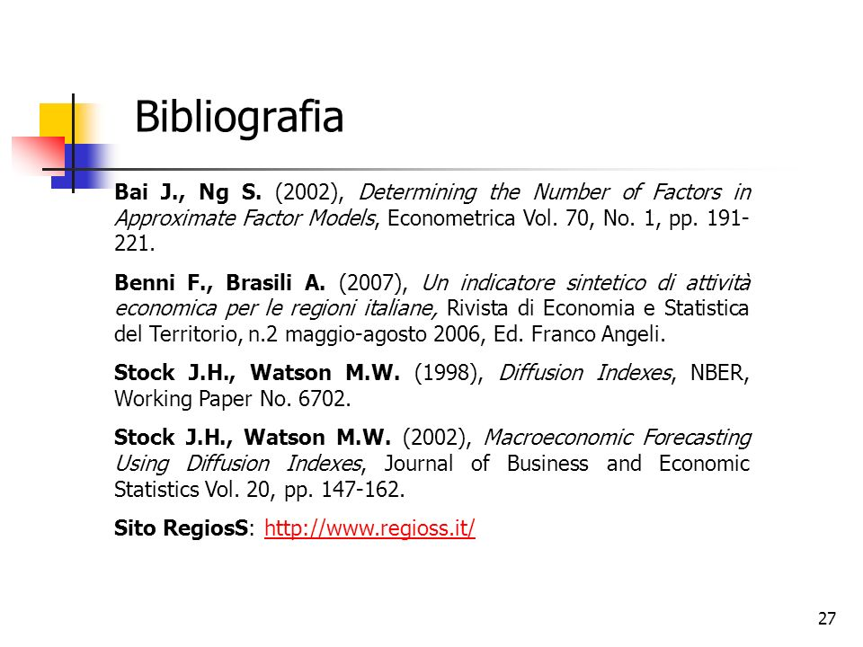 27 Bibliografia Bai J., Ng S. (2002), Determining the Number of Factors in Approximate Factor Models, Econometrica Vol. 70, No. 1, pp. 191- 221. Benni