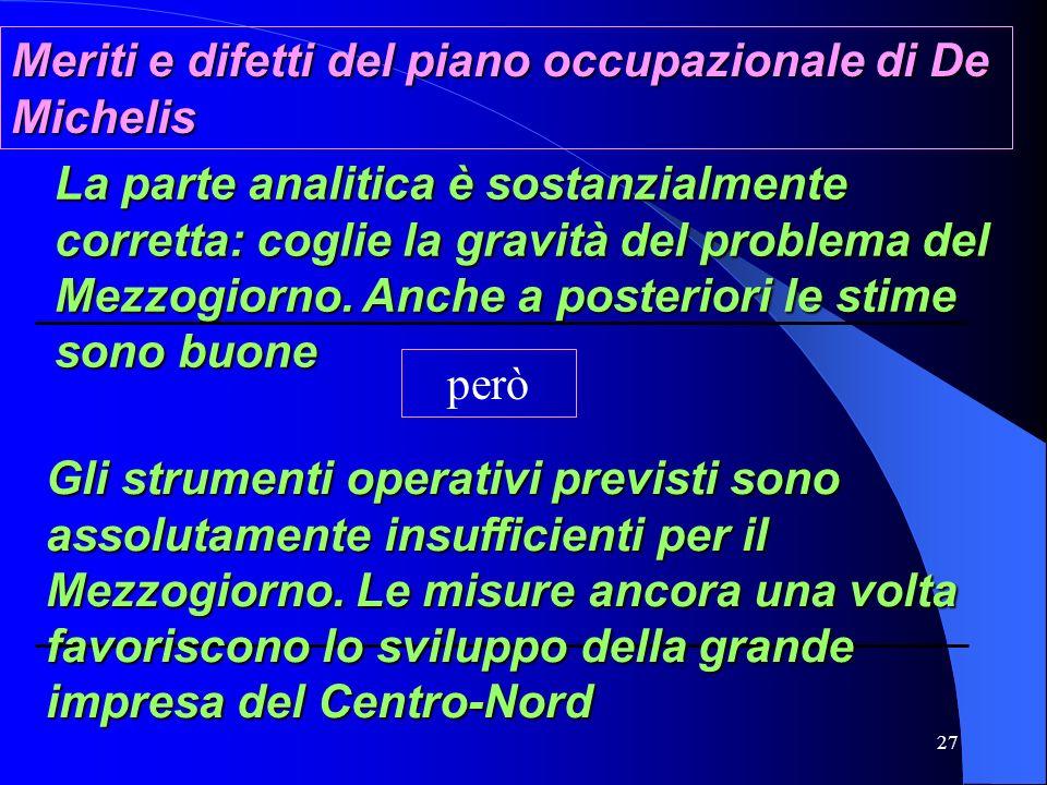27 Meriti e difetti del piano occupazionale di De Michelis La parte analitica è sostanzialmente corretta: coglie la gravità del problema del Mezzogiorno.