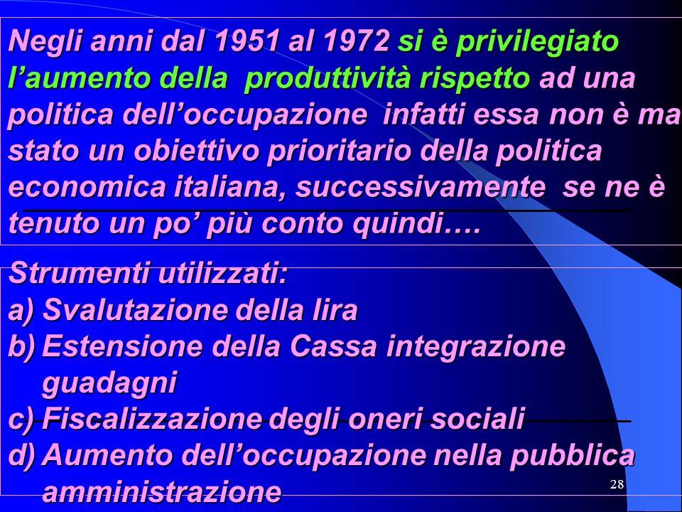 28 Negli anni dal 1951 al 1972 si è privilegiato laumento della produttività rispetto ad una politica delloccupazione infatti essa non è mai stato un obiettivo prioritario della politica economica italiana, successivamente se ne è tenuto un po più conto quindi….