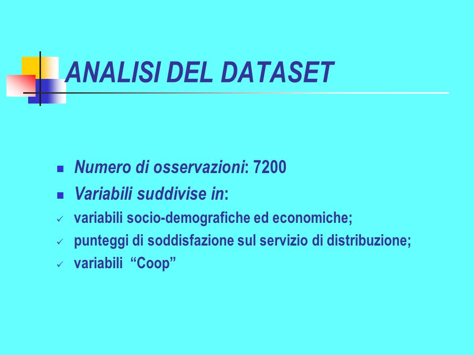 ANALISI DEL DATASET Numero di osservazioni : 7200 Variabili suddivise in : variabili socio-demografiche ed economiche; punteggi di soddisfazione sul servizio di distribuzione; variabili Coop