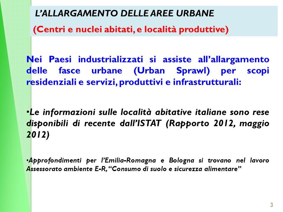 3 Nei Paesi industrializzati si assiste allallargamento delle fasce urbane (Urban Sprawl) per scopi residenziali e servizi, produttivi e infrastrutturali: Le informazioni sulle località abitative italiane sono rese disponibili di recente dallISTAT (Rapporto 2012, maggio 2012) Approfondimenti per lEmilia-Romagna e Bologna si trovano nel lavoro Assessorato ambiente E-R, Consumo di suolo e sicurezza alimentare LALLARGAMENTO DELLE AREE URBANE (Centri e nuclei abitati, e località produttive)