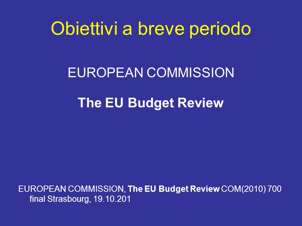 Obiettivi a breve periodo EUROPEAN COMMISSION The EU Budget Review EUROPEAN COMMISSION, The EU Budget Review COM(2010) 700 final Strasbourg, 19.10.201
