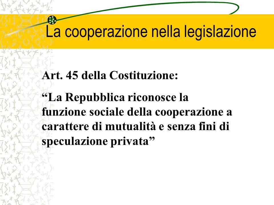 La cooperazione nella legislazione Art. 45 della Costituzione: La Repubblica riconosce la funzione sociale della cooperazione a carattere di mutualità