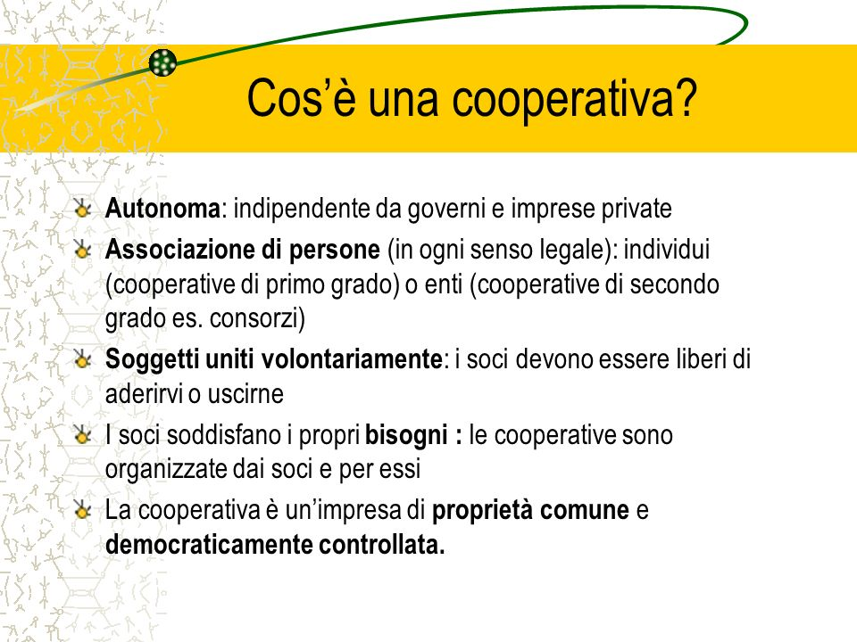 Cosè una cooperativa? Autonoma : indipendente da governi e imprese private Associazione di persone (in ogni senso legale): individui (cooperative di p