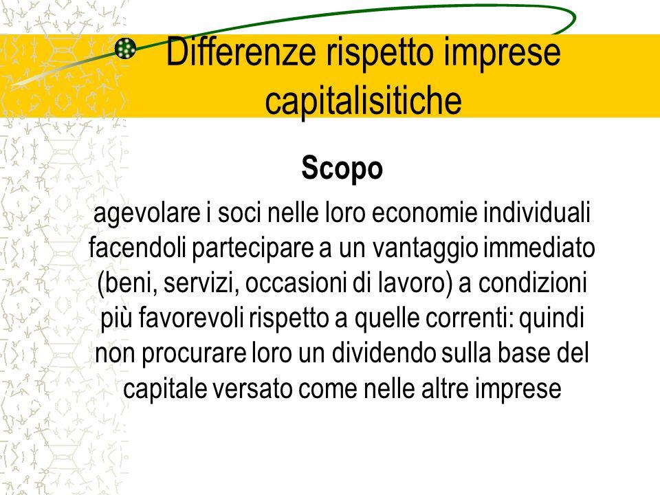 Differenze rispetto imprese capitalisitiche Scopo agevolare i soci nelle loro economie individuali facendoli partecipare a un vantaggio immediato (ben