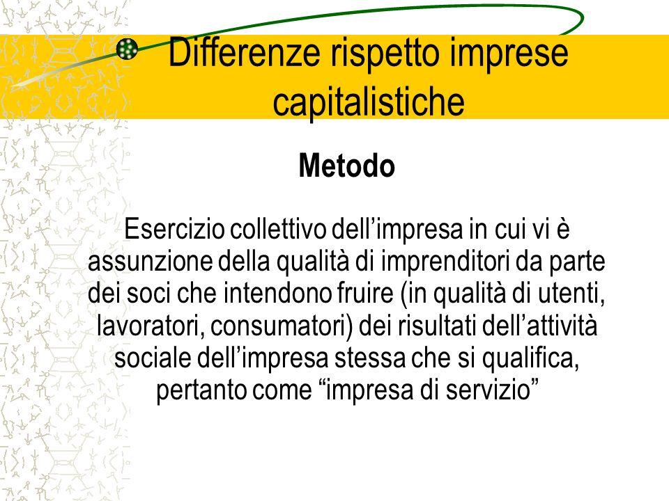 Differenze rispetto imprese capitalistiche Metodo Esercizio collettivo dellimpresa in cui vi è assunzione della qualità di imprenditori da parte dei soci che intendono fruire (in qualità di utenti, lavoratori, consumatori) dei risultati dellattività sociale dellimpresa stessa che si qualifica, pertanto come impresa di servizio