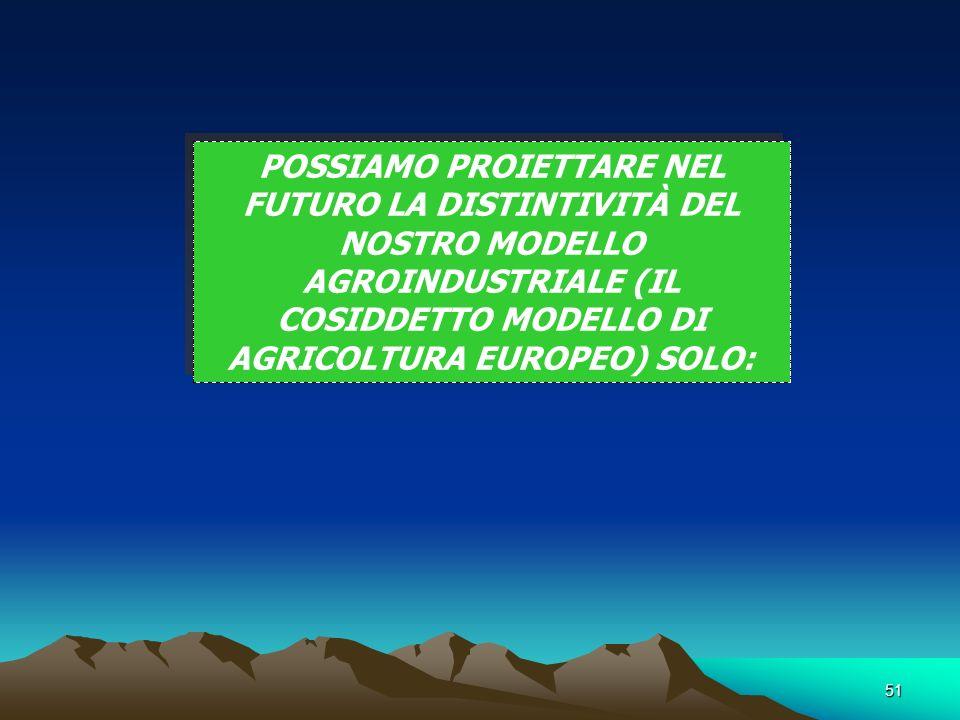 51 POSSIAMO PROIETTARE NEL FUTURO LA DISTINTIVITÀ DEL NOSTRO MODELLO AGROINDUSTRIALE (IL COSIDDETTO MODELLO DI AGRICOLTURA EUROPEO) SOLO: