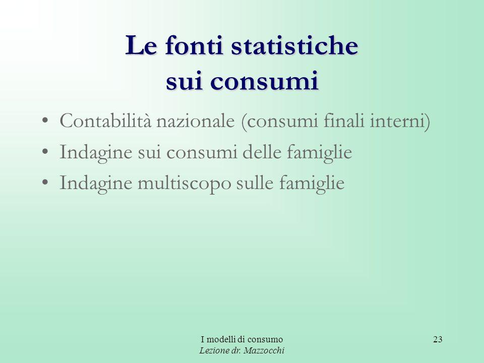 I modelli di consumo Lezione dr. Mazzocchi 23 Le fonti statistiche sui consumi Contabilità nazionale (consumi finali interni) Indagine sui consumi del