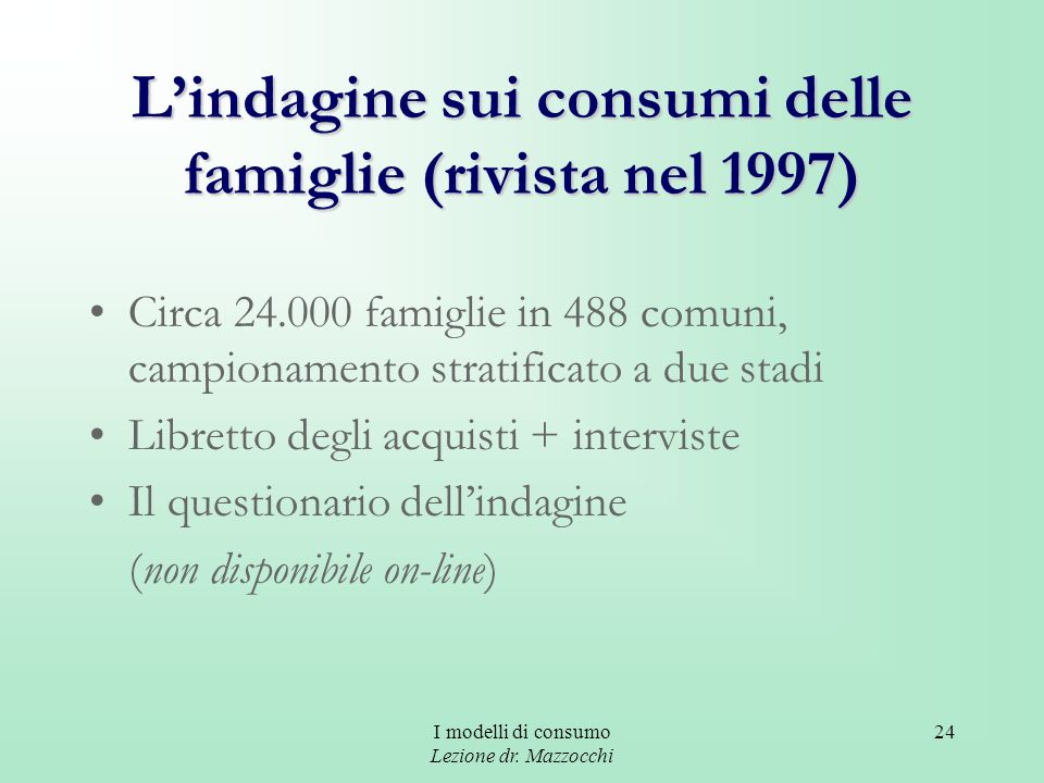 I modelli di consumo Lezione dr. Mazzocchi 24 Lindagine sui consumi delle famiglie (rivista nel 1997) Circa 24.000 famiglie in 488 comuni, campionamen