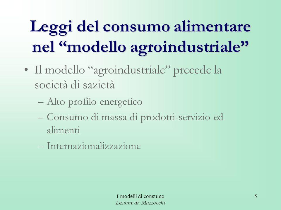 I modelli di consumo Lezione dr. Mazzocchi 5 Leggi del consumo alimentare nel modello agroindustriale Il modello agroindustriale precede la società di