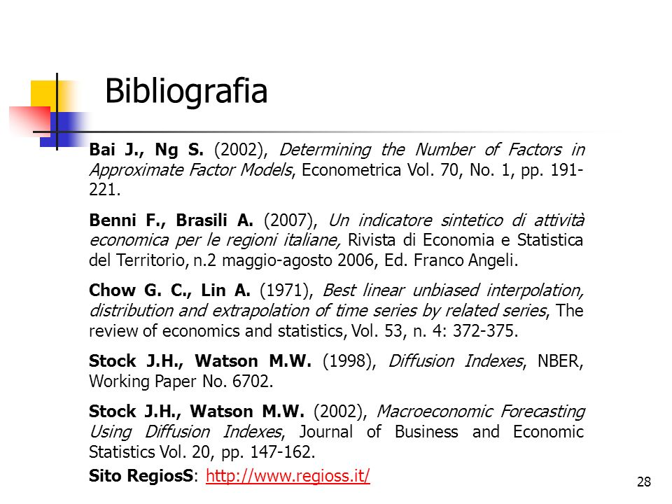 28 Bibliografia Bai J., Ng S. (2002), Determining the Number of Factors in Approximate Factor Models, Econometrica Vol. 70, No. 1, pp. 191- 221. Benni
