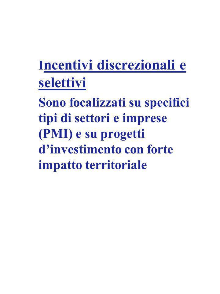 I ncentivi discrezionali e selettivi Sono focalizzati su specifici tipi di settori e imprese (PMI) e su progetti dinvestimento con forte impatto territoriale
