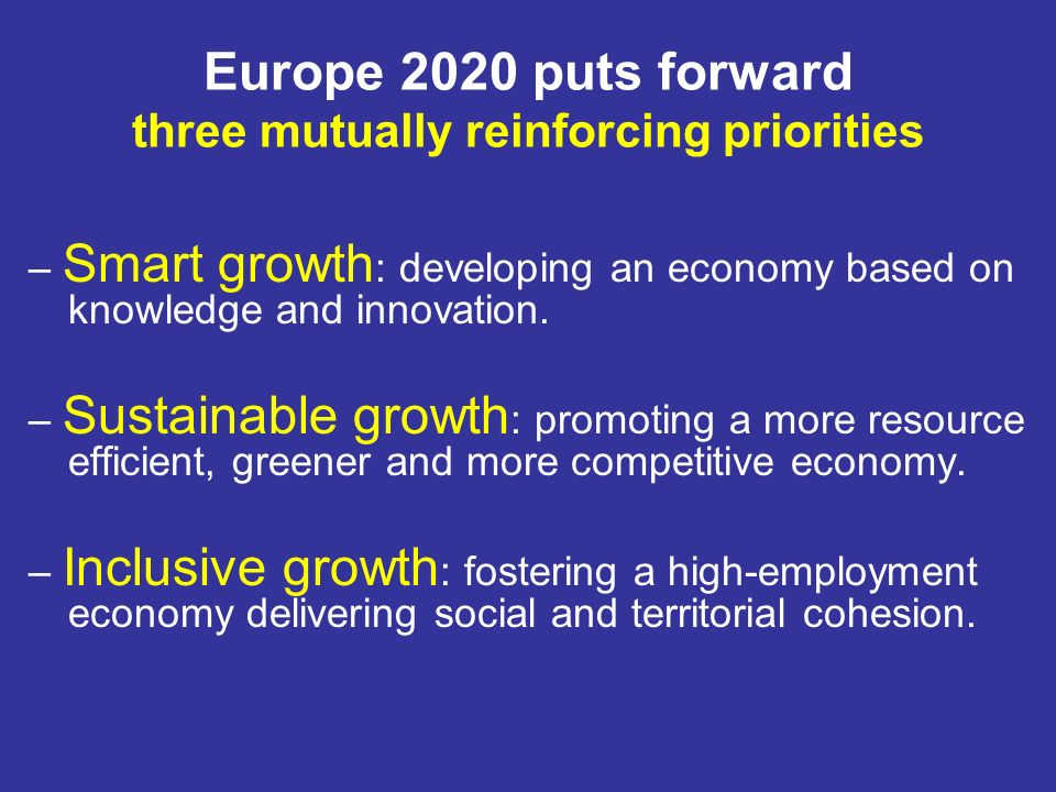 Europe 2020 puts forward three mutually reinforcing priorities – Smart growth : developing an economy based on knowledge and innovation.