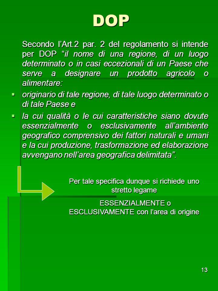13 DOP Secondo lArt.2 par. 2 del regolamento si intende per DOP il nome di una regione, di un luogo determinato o in casi eccezionali di un Paese che