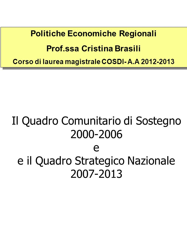 Il Quadro Comunitario di Sostegno 2000-2006 e e il Quadro Strategico Nazionale 2007-2013 Politiche Economiche Regionali Prof.ssa Cristina Brasili Cors
