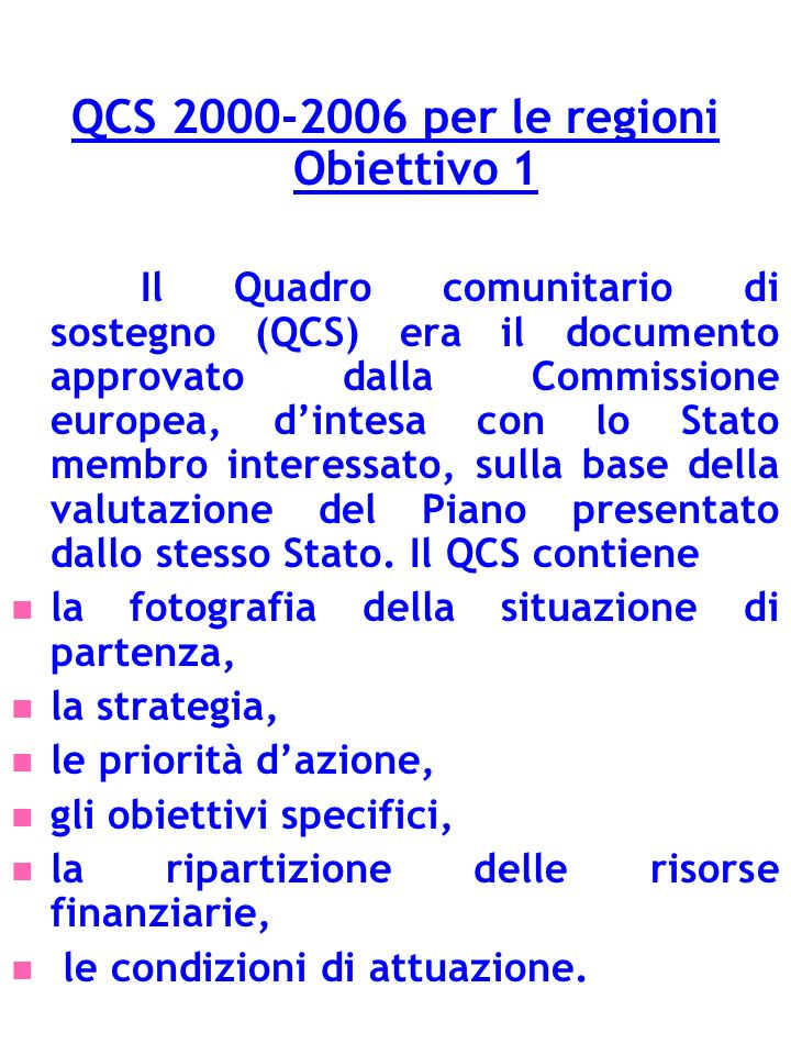 QCS 2000-2006 per le regioni Obiettivo 1 Il Quadro comunitario di sostegno (QCS) era il documento approvato dalla Commissione europea, dintesa con lo