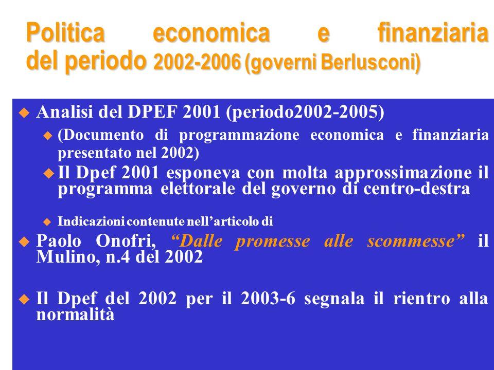 Politica economica e finanziaria del periodo 2002-2006 (governi Berlusconi) Analisi del DPEF 2001 (periodo2002-2005) u (Documento di programmazione economica e finanziaria presentato nel 2002) u Il Dpef 2001 esponeva con molta approssimazione il programma elettorale del governo di centro-destra u Indicazioni contenute nellarticolo di Paolo Onofri, Dalle promesse alle scommesse il Mulino, n.4 del 2002 Il Dpef del 2002 per il 2003-6 segnala il rientro alla normalità