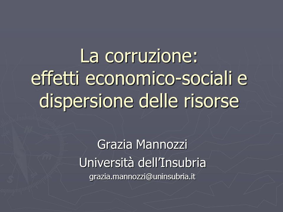 La corruzione: effetti economico-sociali e dispersione delle risorse Grazia Mannozzi Università dellInsubria grazia.mannozzi@uninsubria.it