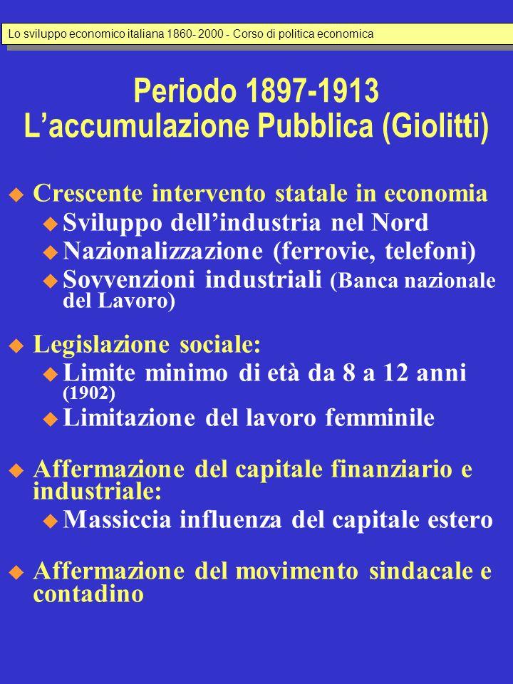 Periodo 1897-1913 Laccumulazione Pubblica (Giolitti) Crescente intervento statale in economia u Sviluppo dellindustria nel Nord u Nazionalizzazione (f