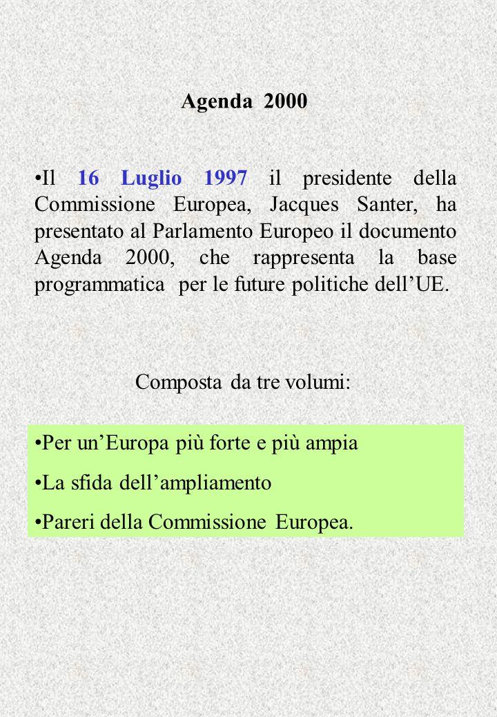 Agenda 2000 Il 16 Luglio 1997 il presidente della Commissione Europea, Jacques Santer, ha presentato al Parlamento Europeo il documento Agenda 2000, c
