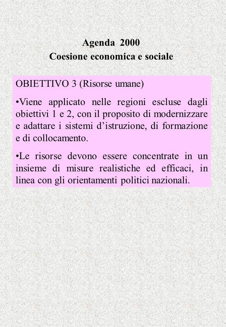 Agenda 2000 Coesione economica e sociale OBIETTIVO 3 (Risorse umane) Viene applicato nelle regioni escluse dagli obiettivi 1 e 2, con il proposito di
