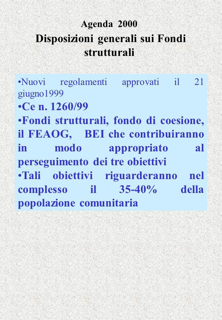 Agenda 2000 Disposizioni generali sui Fondi strutturali Nuovi regolamenti approvati il 21 giugno1999 Ce n. 1260/99 Fondi strutturali, fondo di coesion
