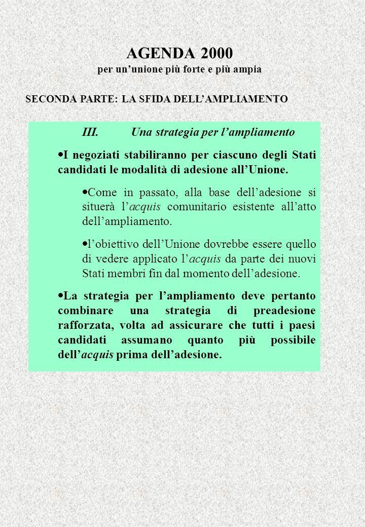 AGENDA 2000 per ununione più forte e più ampia SECONDA PARTE: LA SFIDA DELLAMPLIAMENTO III.Una strategia per lampliamento I negoziati stabiliranno per