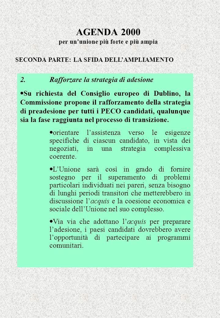 AGENDA 2000 per ununione più forte e più ampia SECONDA PARTE: LA SFIDA DELLAMPLIAMENTO 2. Rafforzare la strategia di adesione Su richiesta del Consigl