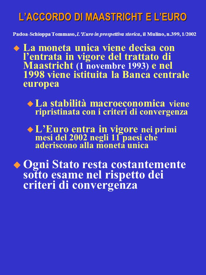 LACCORDO DI MAASTRICHT E LEURO Padoa-Schioppa Tommaso, LEuro in prospettiva storica, il Mulino, n.399, 1/2002 La moneta unica viene decisa con lentrata in vigore del trattato di Maastricht (1 novembre 1993) e nel 1998 viene istituita la Banca centrale europea u La stabilità macroeconomica viene ripristinata con i criteri di convergenza u LEuro entra in vigore nei primi mesi del 2002 negli 11 paesi che aderiscono alla moneta unica Ogni Stato resta costantemente sotto esame nel rispetto dei criteri di convergenza