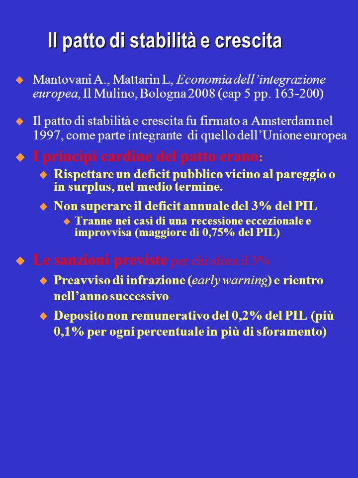 Il patto di stabilità e crescita Mantovani A., Mattarin L, Economia dellintegrazione europea, Il Mulino, Bologna 2008 (cap 5 pp. 163-200) Il patto di