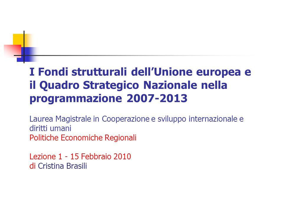 I Fondi strutturali dellUnione europea e il Quadro Strategico Nazionale nella programmazione 2007-2013 Laurea Magistrale in Cooperazione e sviluppo internazionale e diritti umani Politiche Economiche Regionali Lezione 1 - 15 Febbraio 2010 di Cristina Brasili
