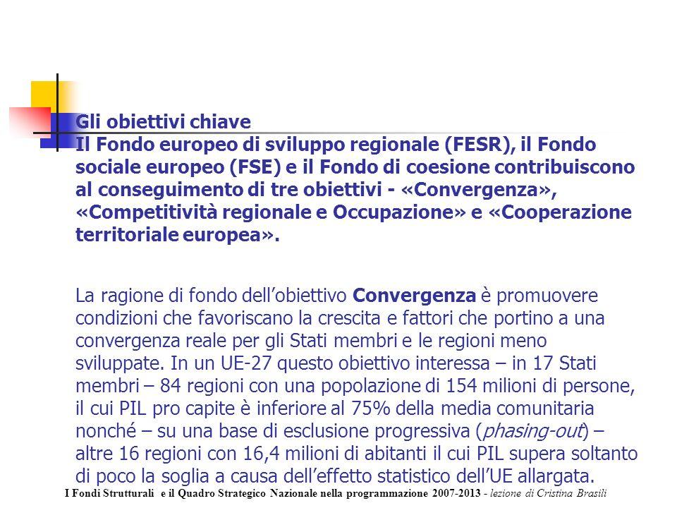 Gli obiettivi chiave Il Fondo europeo di sviluppo regionale (FESR), il Fondo sociale europeo (FSE) e il Fondo di coesione contribuiscono al conseguimento di tre obiettivi - «Convergenza», «Competitività regionale e Occupazione» e «Cooperazione territoriale europea».