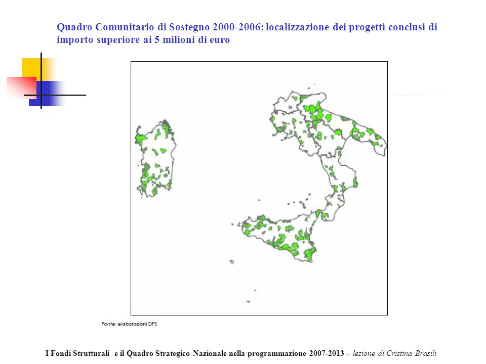 Quadro Comunitario di Sostegno 2000-2006: localizzazione dei progetti conclusi di importo superiore ai 5 milioni di euro I Fondi Strutturali e il Quadro Strategico Nazionale nella programmazione 2007-2013 - lezione di Cristina Brasili