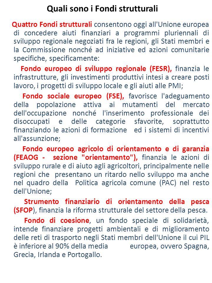 Quali sono i Fondi strutturali Quattro Fondi strutturali consentono oggi all Unione europea di concedere aiuti finanziari a programmi pluriennali di sviluppo regionale negoziati fra le regioni, gli Stati membri e la Commissione nonché ad iniziative ed azioni comunitarie specifiche, specificamente: Fondo europeo di sviluppo regionale (FESR), finanzia le infrastrutture, gli investimenti produttivi intesi a creare posti lavoro, i progetti di sviluppo locale e gli aiuti alle PMI; Fondo sociale europeo (FSE), favorisce l adeguamento della popolazione attiva ai mutamenti del mercato dell occupazione nonché l inserimento professionale dei disoccupati e delle categorie sfavorite, soprattutto finanziando le azioni di formazione ed i sistemi di incentivi all assunzione; Fondo europeo agricolo di orientamento e di garanzia (FEAOG - sezione orientamento ), finanzia le azioni di sviluppo rurale e di aiuto agli agricoltori, principalmente nelle regioni che presentano un ritardo nello sviluppo ma anche nel quadro della Politica agricola comune (PAC) nel resto dell Unione; Strumento finanziario di orientamento della pesca (SFOP), finanzia la riforma strutturale del settore della pesca.
