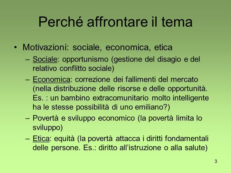 3 Perché affrontare il tema Motivazioni: sociale, economica, etica –Sociale: opportunismo (gestione del disagio e del relativo conflitto sociale) –Economica: correzione dei fallimenti del mercato (nella distribuzione delle risorse e delle opportunità.