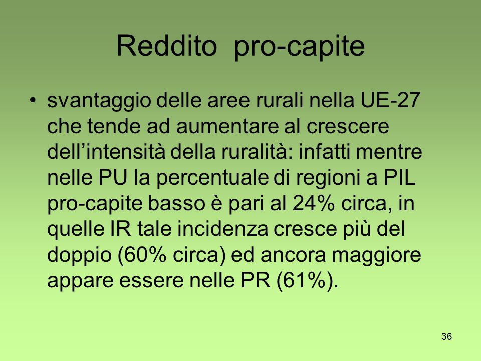 36 Reddito pro-capite svantaggio delle aree rurali nella UE-27 che tende ad aumentare al crescere dellintensità della ruralità: infatti mentre nelle PU la percentuale di regioni a PIL pro-capite basso è pari al 24% circa, in quelle IR tale incidenza cresce più del doppio (60% circa) ed ancora maggiore appare essere nelle PR (61%).