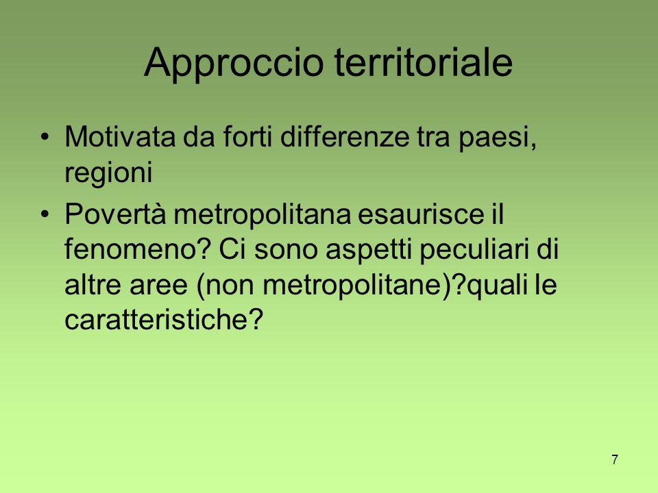 7 Approccio territoriale Motivata da forti differenze tra paesi, regioni Povertà metropolitana esaurisce il fenomeno.
