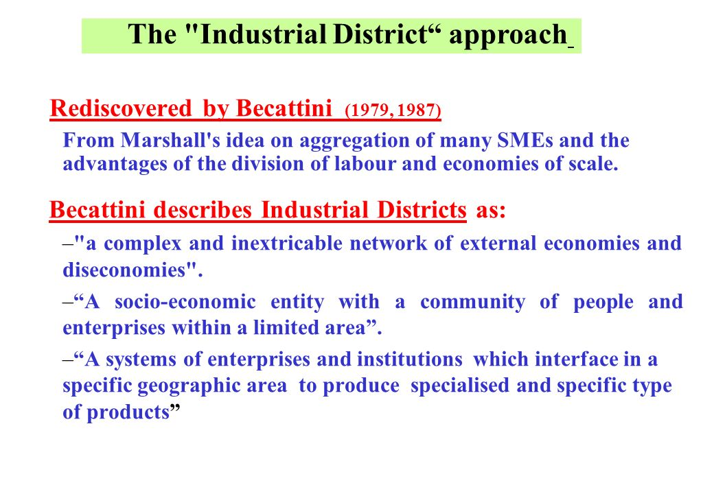 Rediscovered by Becattini (1979, 1987) From Marshall s idea on aggregation of many SMEs and the advantages of the division of labour and economies of scale.