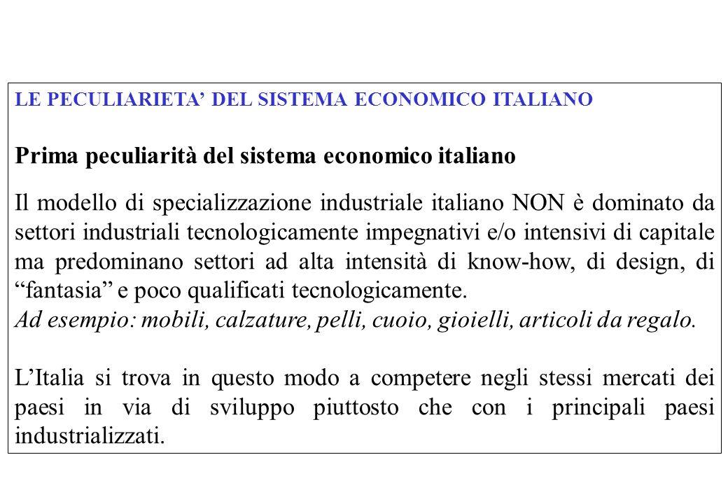 LE PECULIARIETA DEL SISTEMA ECONOMICO ITALIANO Prima peculiarità del sistema economico italiano Il modello di specializzazione industriale italiano NON è dominato da settori industriali tecnologicamente impegnativi e/o intensivi di capitale ma predominano settori ad alta intensità di know-how, di design, di fantasia e poco qualificati tecnologicamente.