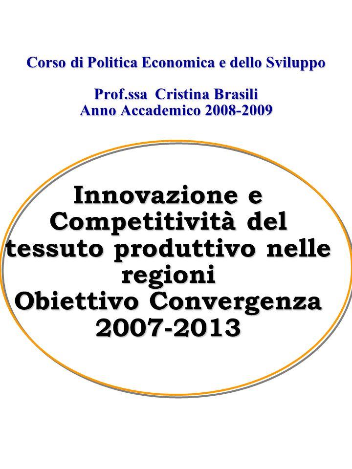 Corso di Politica Economica e dello Sviluppo Prof.ssa Cristina Brasili Anno Accademico 2008-2009 Innovazione e Competitività del tessuto produttivo nelle regioni Obiettivo Convergenza 2007-2013