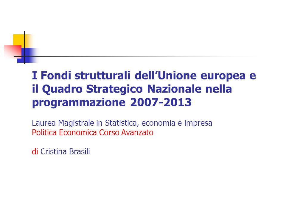 I Fondi strutturali dellUnione europea e il Quadro Strategico Nazionale nella programmazione 2007-2013 Laurea Magistrale in Statistica, economia e impresa Politica Economica Corso Avanzato di Cristina Brasili