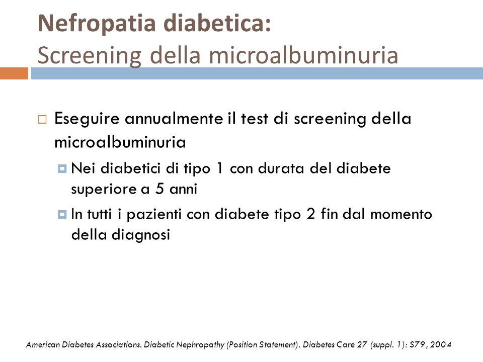 Nefropatia diabetica: Screening della microalbuminuria Eseguire annualmente il test di screening della microalbuminuria Nei diabetici di tipo 1 con du