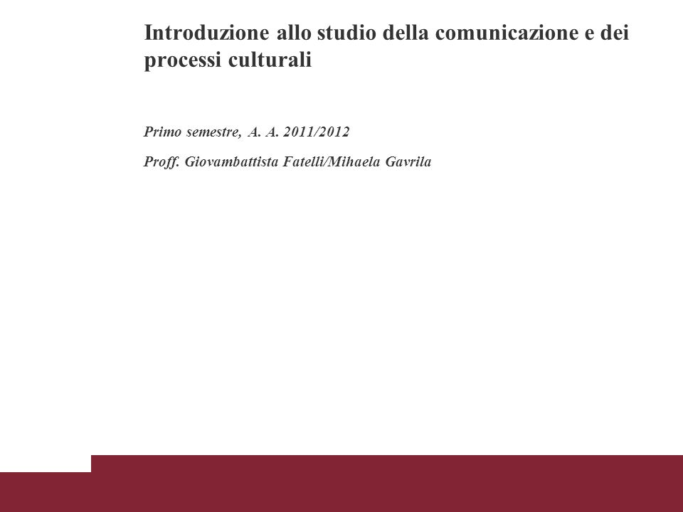 Introduzione allo studio della comunicazione e dei processi culturali Primo semestre, A. A. 2011/2012 Proff. Giovambattista Fatelli/Mihaela Gavrila