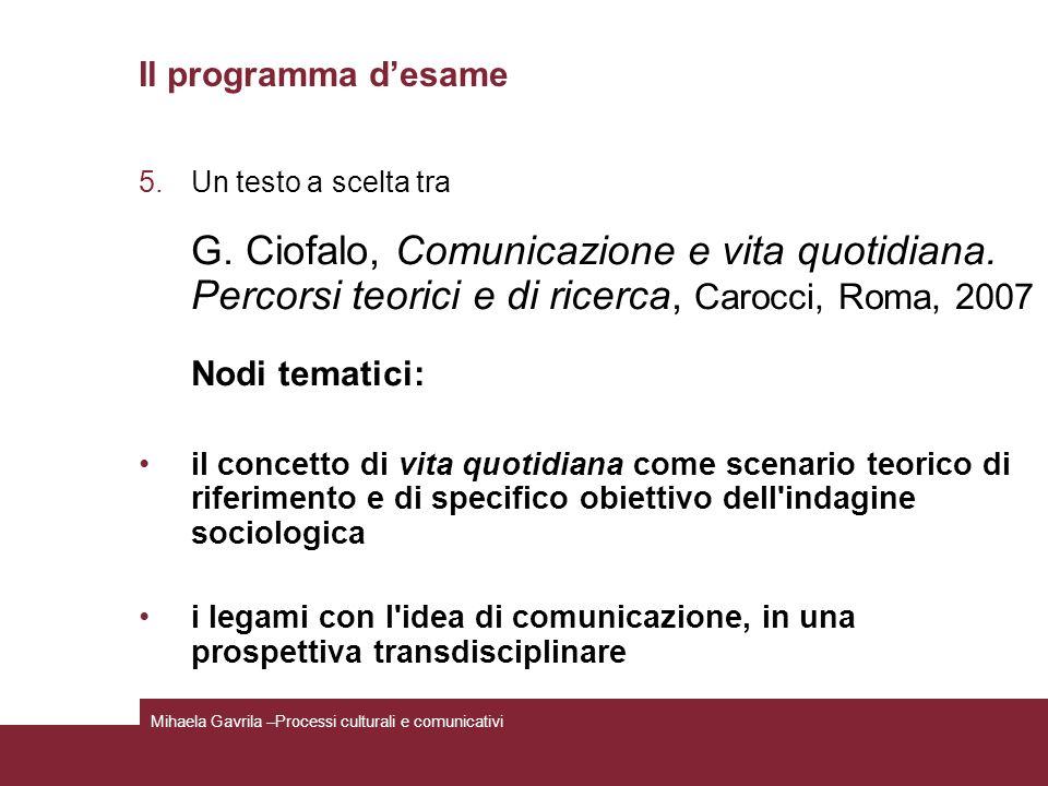 Il programma desame 5.Un testo a scelta tra G. Ciofalo, Comunicazione e vita quotidiana. Percorsi teorici e di ricerca, Carocci, Roma, 2007 Nodi temat
