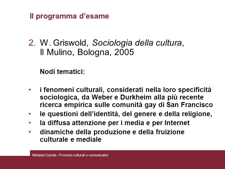 Il programma desame 2.W. Griswold, Sociologia della cultura, Il Mulino, Bologna, 2005 Nodi tematici: i fenomeni culturali, considerati nella loro spec