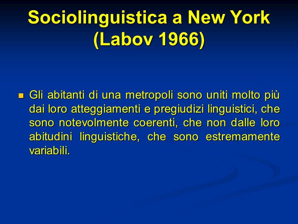 Sociolinguistica a New York (Labov 1966) Gli abitanti di una metropoli sono uniti molto più dai loro atteggiamenti e pregiudizi linguistici, che sono notevolmente coerenti, che non dalle loro abitudini linguistiche, che sono estremamente variabili.