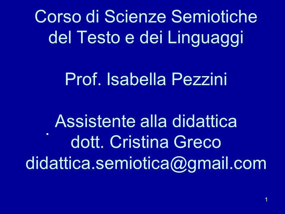 1 Corso di Scienze Semiotiche del Testo e dei Linguaggi Prof. Isabella Pezzini Assistente alla didattica dott. Cristina Greco didattica.semiotica@gmai