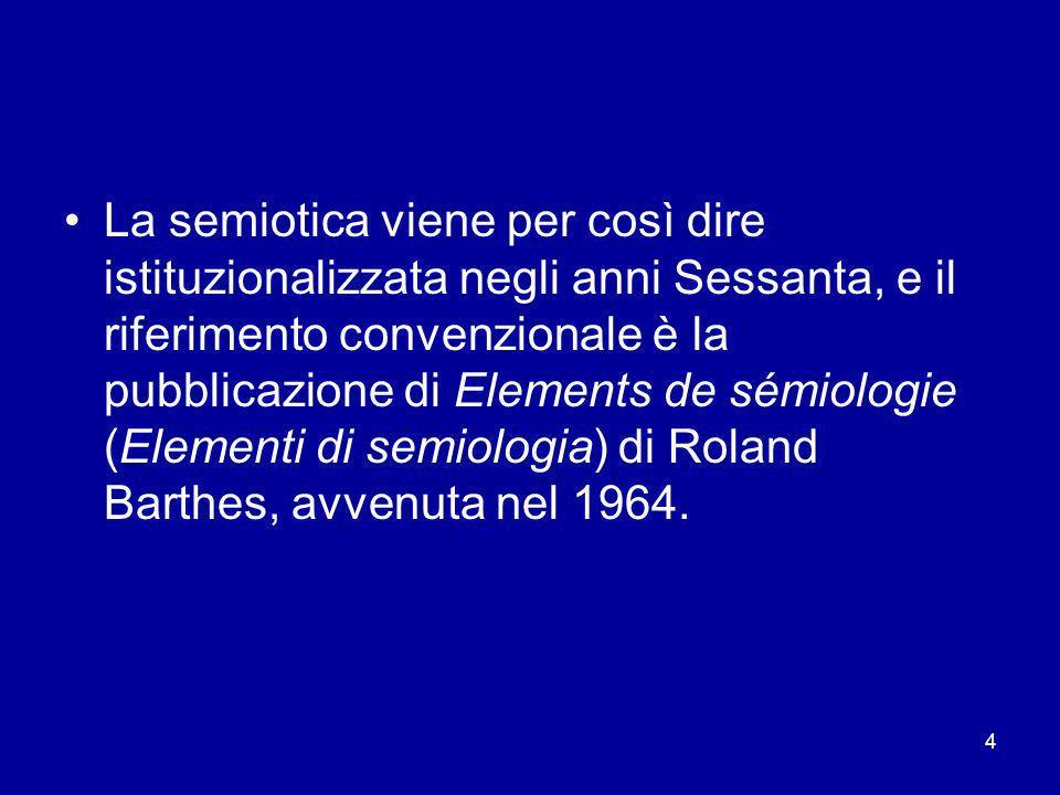 4 La semiotica viene per così dire istituzionalizzata negli anni Sessanta, e il riferimento convenzionale è la pubblicazione di Elements de sémiologie