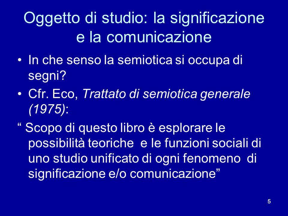 5 Oggetto di studio: la significazione e la comunicazione In che senso la semiotica si occupa di segni? Cfr. Eco, Trattato di semiotica generale (1975