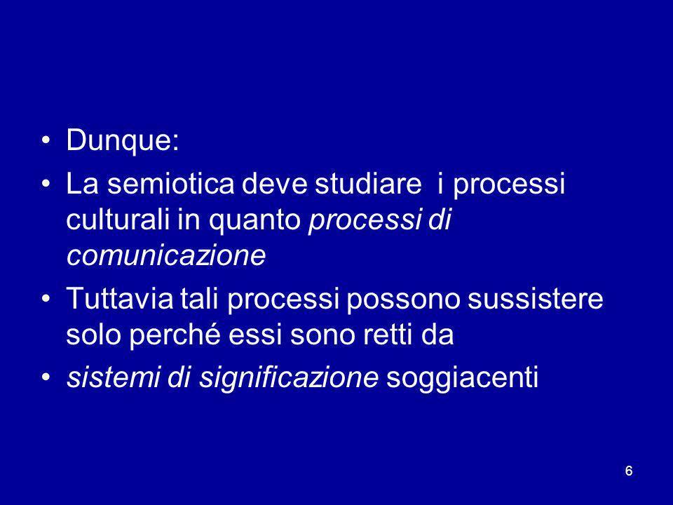 6 Dunque: La semiotica deve studiare i processi culturali in quanto processi di comunicazione Tuttavia tali processi possono sussistere solo perché es
